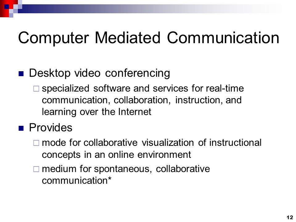 12 Computer Mediated Communication Desktop video conferencing  specialized software and services for real-time communication, collaboration, instruction, and learning over the Internet Provides  mode for collaborative visualization of instructional concepts in an online environment  medium for spontaneous, collaborative communication*