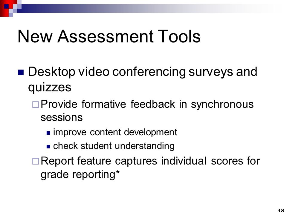 18 New Assessment Tools Desktop video conferencing surveys and quizzes  Provide formative feedback in synchronous sessions improve content development check student understanding  Report feature captures individual scores for grade reporting*
