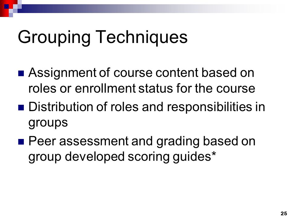 25 Grouping Techniques Assignment of course content based on roles or enrollment status for the course Distribution of roles and responsibilities in groups Peer assessment and grading based on group developed scoring guides*