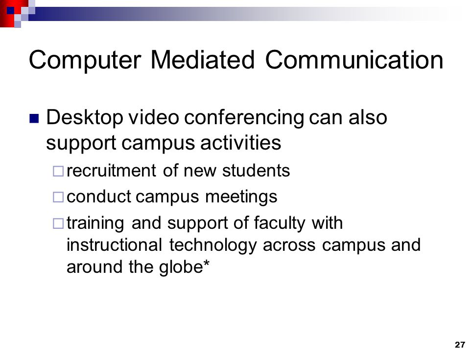 27 Computer Mediated Communication Desktop video conferencing can also support campus activities  recruitment of new students  conduct campus meetings  training and support of faculty with instructional technology across campus and around the globe*