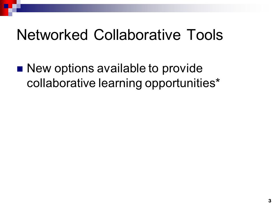 3 Networked Collaborative Tools New options available to provide collaborative learning opportunities*