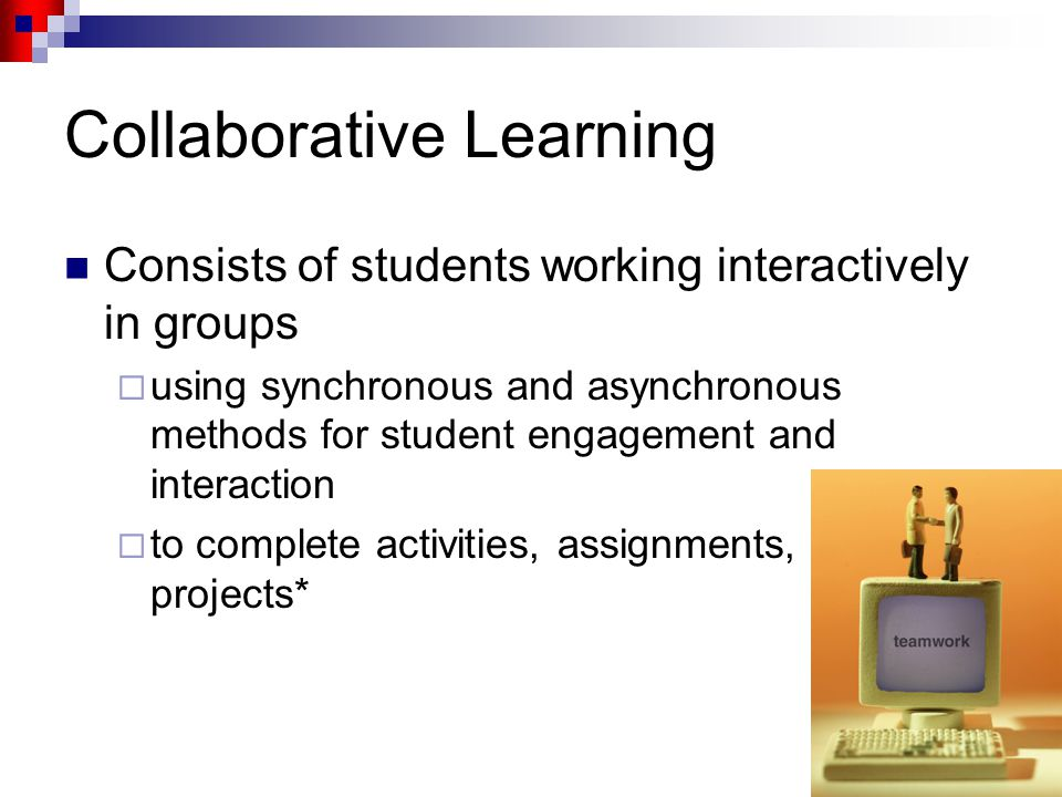 4 Collaborative Learning Consists of students working interactively in groups  using synchronous and asynchronous methods for student engagement and interaction  to complete activities, assignments, and projects*