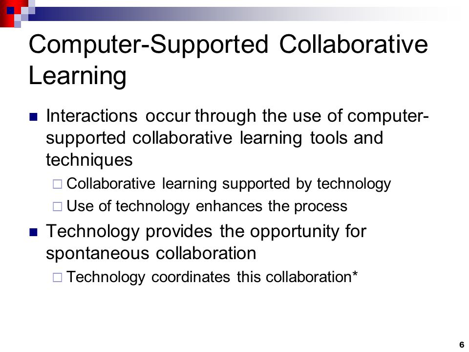 6 Computer-Supported Collaborative Learning Interactions occur through the use of computer- supported collaborative learning tools and techniques  Collaborative learning supported by technology  Use of technology enhances the process Technology provides the opportunity for spontaneous collaboration  Technology coordinates this collaboration*