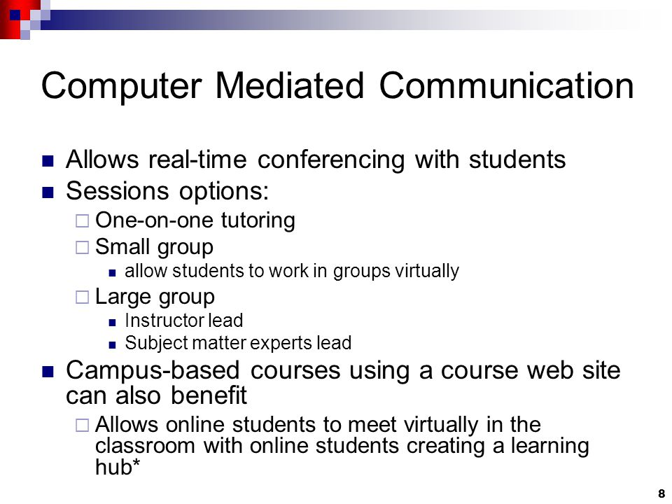 8 Computer Mediated Communication Allows real-time conferencing with students Sessions options:  One-on-one tutoring  Small group allow students to work in groups virtually  Large group Instructor lead Subject matter experts lead Campus-based courses using a course web site can also benefit  Allows online students to meet virtually in the classroom with online students creating a learning hub*