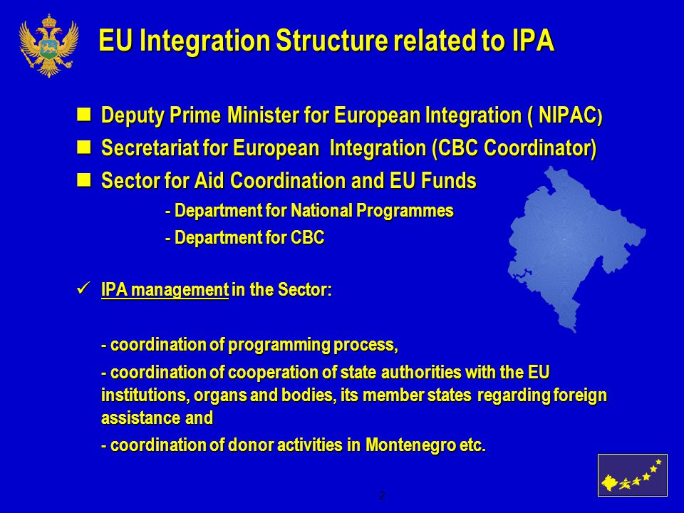 2 EU Integration Structure related to IPA Deputy Prime Minister for European Integration ( NIPAC ) Deputy Prime Minister for European Integration ( NIPAC ) Secretariat for European Integration (CBC Coordinator) Secretariat for European Integration (CBC Coordinator) Sector for Aid Coordination and EU Funds Sector for Aid Coordination and EU Funds - Department for National Programmes - Department for National Programmes - Department for CBC - Department for CBC IPA management in the Sector: IPA management in the Sector: - coordination of programming process, - coordination of programming process, - coordination of cooperation of state authorities with the EU institutions, organs and bodies, its member states regarding foreign assistance and - coordination of cooperation of state authorities with the EU institutions, organs and bodies, its member states regarding foreign assistance and - coordination of donor activities in Montenegro etc.
