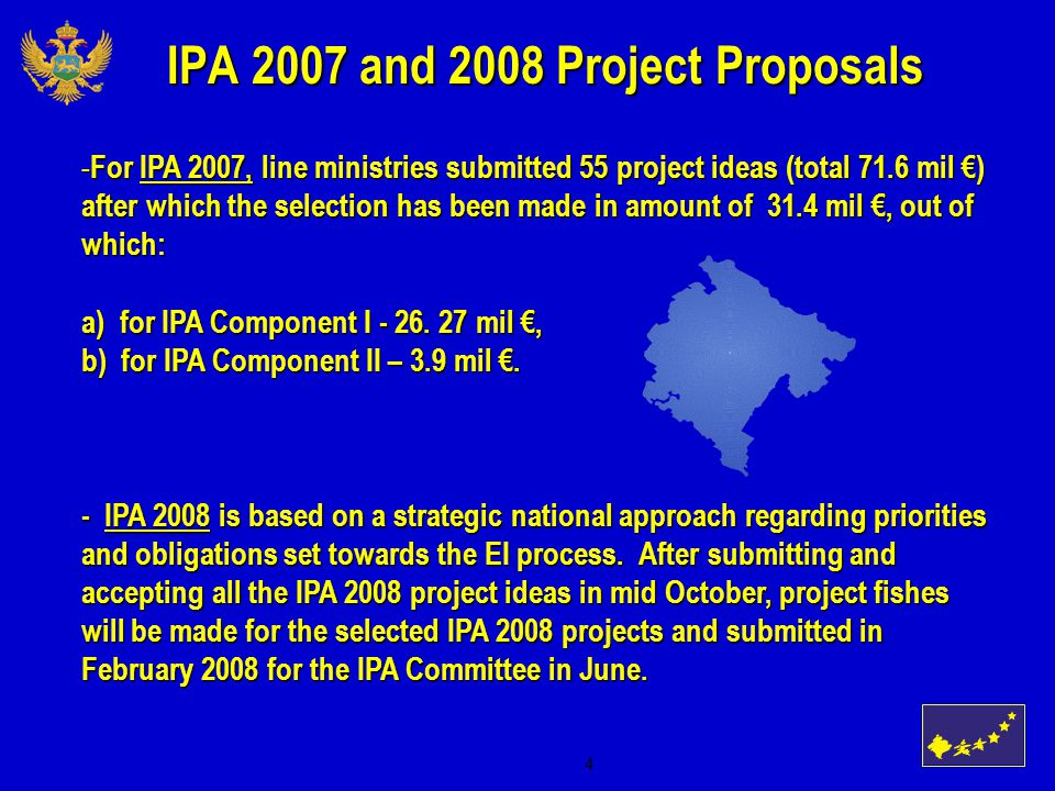 4 IPA 2007 and 2008 Project Proposals - For IPA 2007, line ministries submitted 55 project ideas (total 71.6 mil €) after which the selection has been made in amount of 31.4 mil €, out of which: a) for IPA Component I - 26.