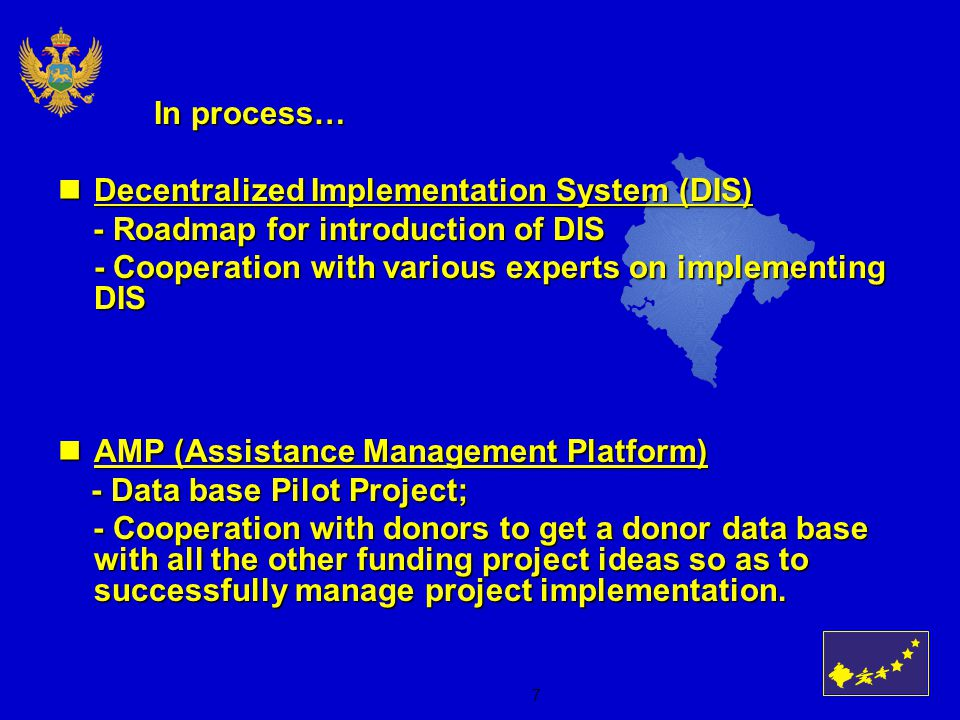 7 In process… Decentralized Implementation System (DIS) Decentralized Implementation System (DIS) - Roadmap for introduction of DIS - Roadmap for introduction of DIS - Cooperation with various experts on implementing DIS AMP (Assistance Management Platform) AMP (Assistance Management Platform) - Data base Pilot Project; - Data base Pilot Project; - Cooperation with donors to get a donor data base with all the other funding project ideas so as to successfully manage project implementation.