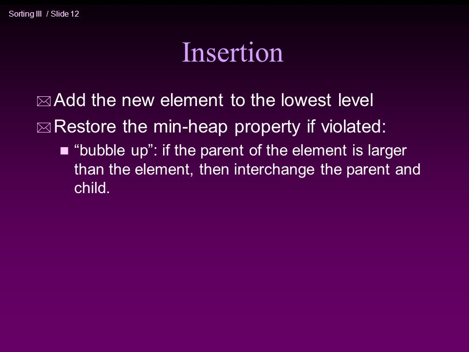 Sorting III / Slide 12 Insertion * Add the new element to the lowest level * Restore the min-heap property if violated: n bubble up : if the parent of the element is larger than the element, then interchange the parent and child.