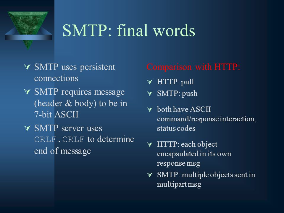 SMTP: final words  SMTP uses persistent connections  SMTP requires message (header & body) to be in 7-bit ASCII  SMTP server uses CRLF.CRLF to determine end of message Comparison with HTTP:  HTTP: pull  SMTP: push  both have ASCII command/response interaction, status codes  HTTP: each object encapsulated in its own response msg  SMTP: multiple objects sent in multipart msg