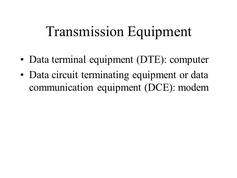 Transmission Equipment Data terminal equipment (DTE): computer Data circuit terminating equipment or data communication equipment (DCE): modem