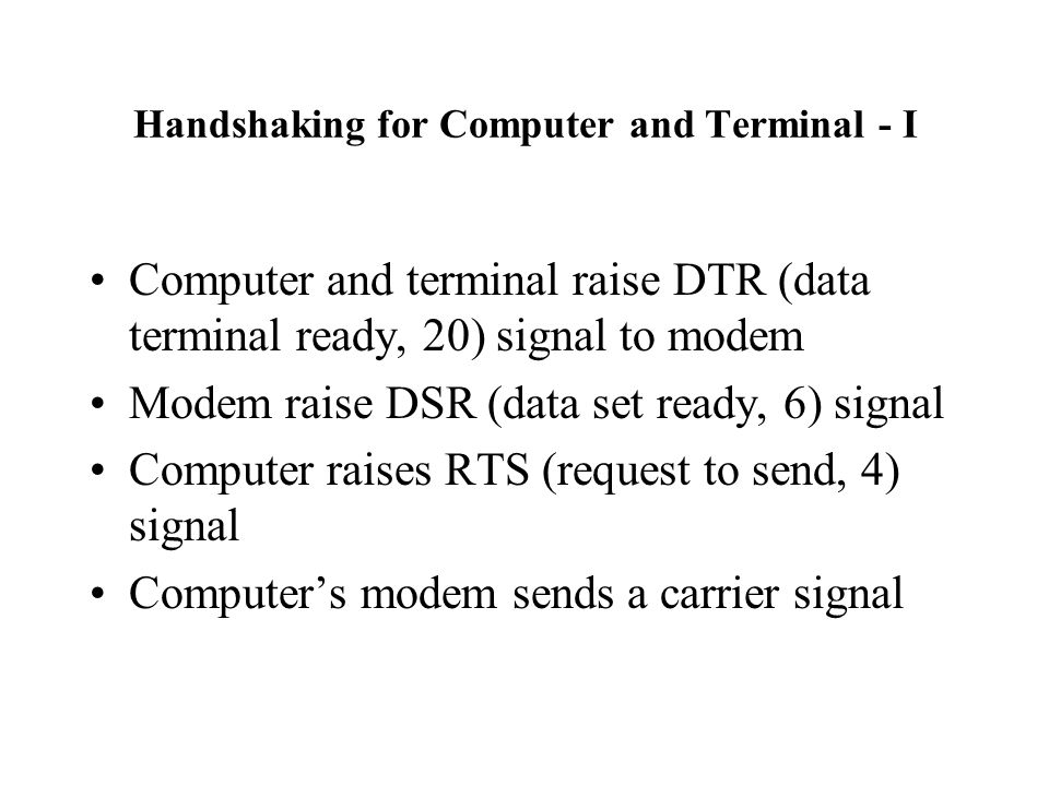 Handshaking for Computer and Terminal - I Computer and terminal raise DTR (data terminal ready, 20) signal to modem Modem raise DSR (data set ready, 6) signal Computer raises RTS (request to send, 4) signal Computer's modem sends a carrier signal