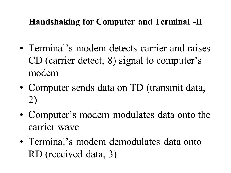 Handshaking for Computer and Terminal -II Terminal's modem detects carrier and raises CD (carrier detect, 8) signal to computer's modem Computer sends data on TD (transmit data, 2) Computer's modem modulates data onto the carrier wave Terminal's modem demodulates data onto RD (received data, 3)