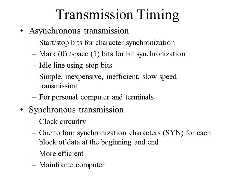 Transmission Timing Asynchronous transmission –Start/stop bits for character synchronization –Mark (0) /space (1) bits for bit synchronization –Idle line using stop bits –Simple, inexpensive, inefficient, slow speed transmission –For personal computer and terminals Synchronous transmission –Clock circuitry –One to four synchronization characters (SYN) for each block of data at the beginning and end –More efficient –Mainframe computer