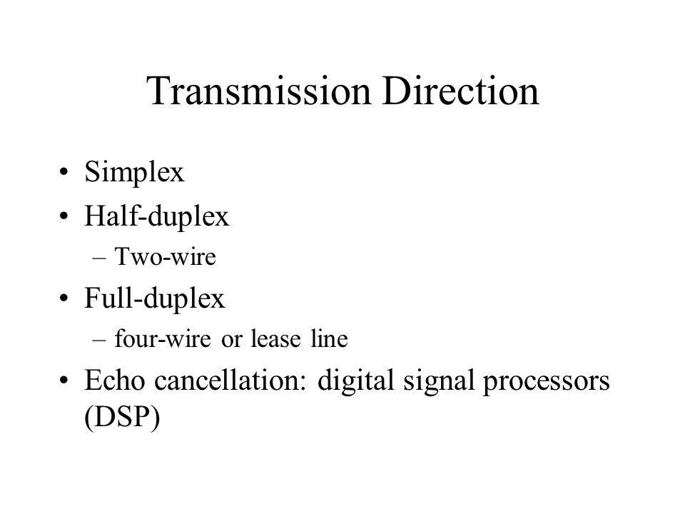 Transmission Direction Simplex Half-duplex –Two-wire Full-duplex –four-wire or lease line Echo cancellation: digital signal processors (DSP)