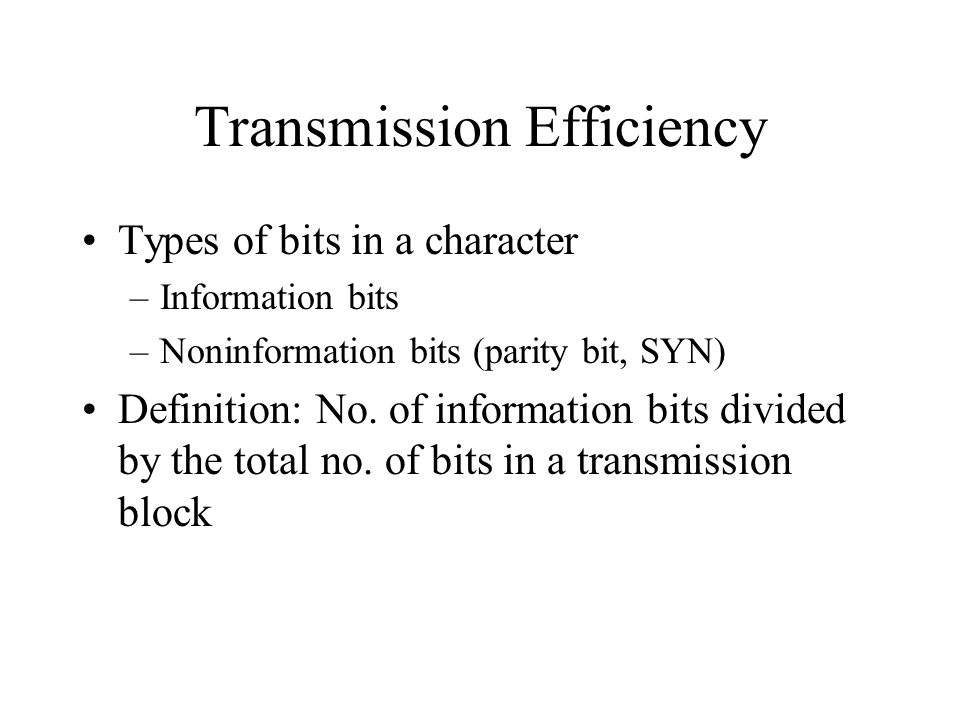 Transmission Efficiency Types of bits in a character –Information bits –Noninformation bits (parity bit, SYN) Definition: No.