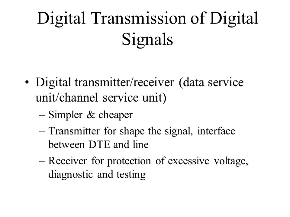 Digital Transmission of Digital Signals Digital transmitter/receiver (data service unit/channel service unit) –Simpler & cheaper –Transmitter for shape the signal, interface between DTE and line –Receiver for protection of excessive voltage, diagnostic and testing