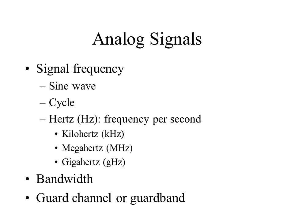 Analog Signals Signal frequency –Sine wave –Cycle –Hertz (Hz): frequency per second Kilohertz (kHz) Megahertz (MHz) Gigahertz (gHz) Bandwidth Guard channel or guardband