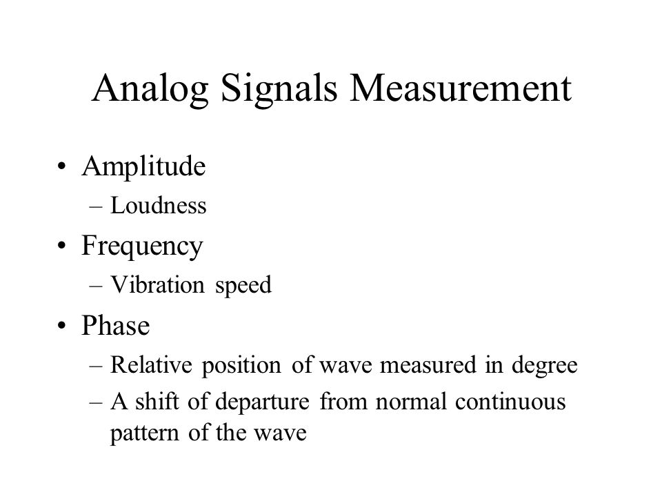 Analog Signals Measurement Amplitude –Loudness Frequency –Vibration speed Phase –Relative position of wave measured in degree –A shift of departure from normal continuous pattern of the wave