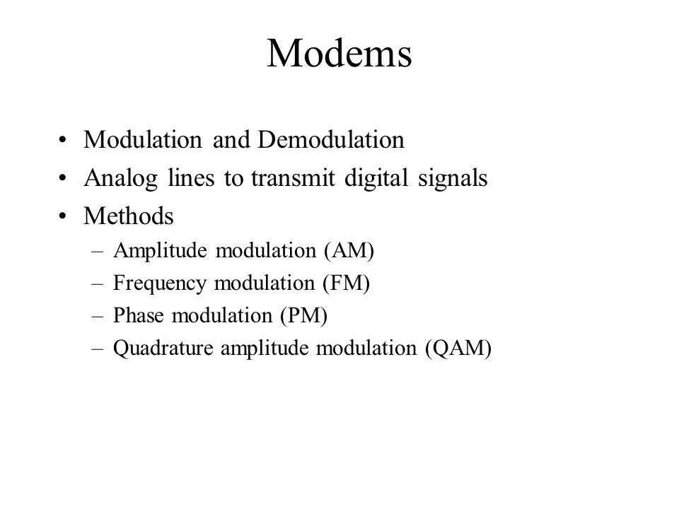 Modems Modulation and Demodulation Analog lines to transmit digital signals Methods –Amplitude modulation (AM) –Frequency modulation (FM) –Phase modulation (PM) –Quadrature amplitude modulation (QAM)