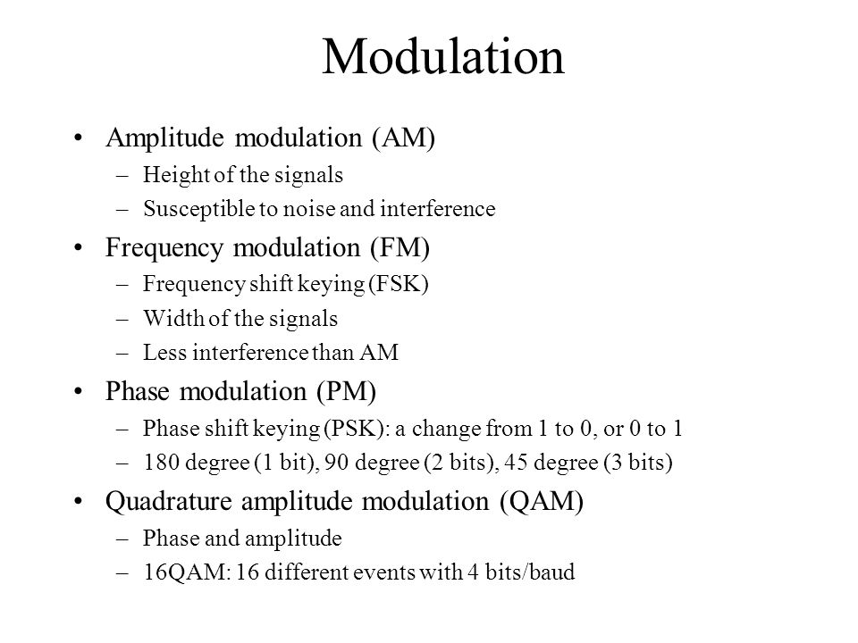 Modulation Amplitude modulation (AM) –Height of the signals –Susceptible to noise and interference Frequency modulation (FM) –Frequency shift keying (FSK) –Width of the signals –Less interference than AM Phase modulation (PM) –Phase shift keying (PSK): a change from 1 to 0, or 0 to 1 –180 degree (1 bit), 90 degree (2 bits), 45 degree (3 bits) Quadrature amplitude modulation (QAM) –Phase and amplitude –16QAM: 16 different events with 4 bits/baud