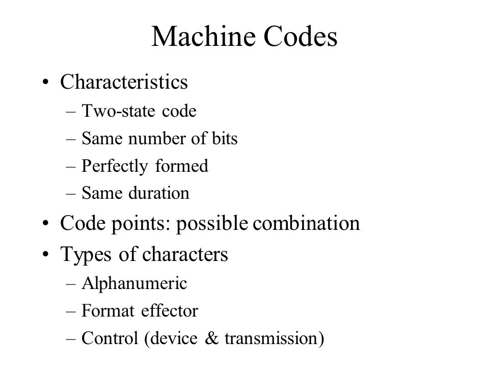 Machine Codes Characteristics –Two-state code –Same number of bits –Perfectly formed –Same duration Code points: possible combination Types of characters –Alphanumeric –Format effector –Control (device & transmission)