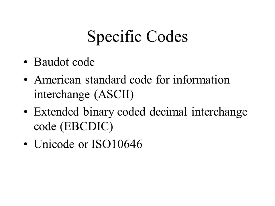 Specific Codes Baudot code American standard code for information interchange (ASCII) Extended binary coded decimal interchange code (EBCDIC) Unicode or ISO10646