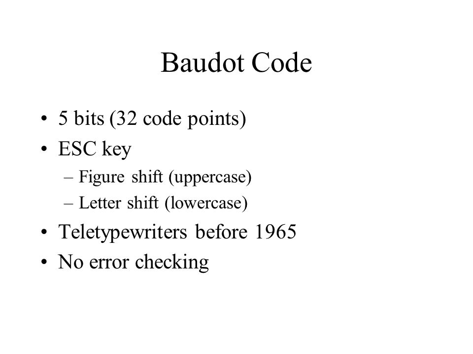 Baudot Code 5 bits (32 code points) ESC key –Figure shift (uppercase) –Letter shift (lowercase) Teletypewriters before 1965 No error checking