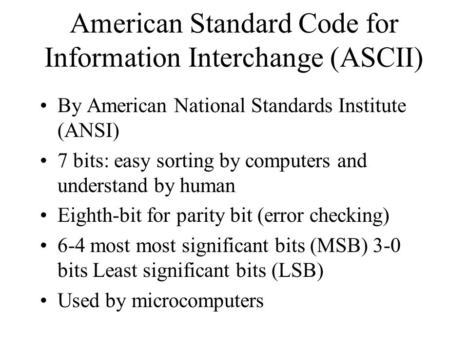 American Standard Code for Information Interchange (ASCII) By American National Standards Institute (ANSI) 7 bits: easy sorting by computers and understand by human Eighth-bit for parity bit (error checking) 6-4 most most significant bits (MSB) 3-0 bits Least significant bits (LSB) Used by microcomputers