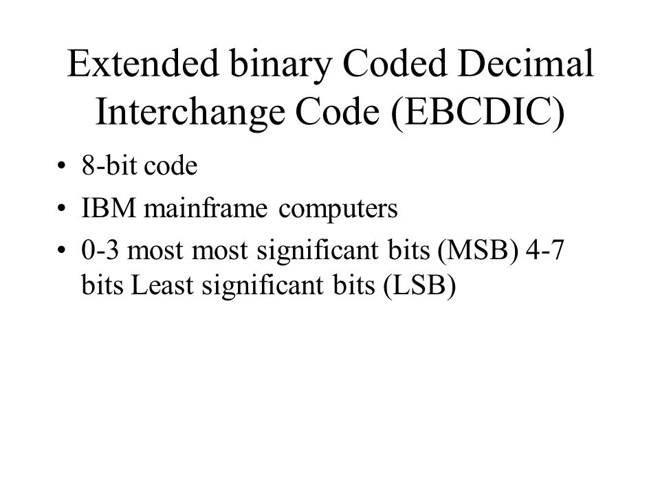 Extended binary Coded Decimal Interchange Code (EBCDIC) 8-bit code IBM mainframe computers 0-3 most most significant bits (MSB) 4-7 bits Least significant bits (LSB)