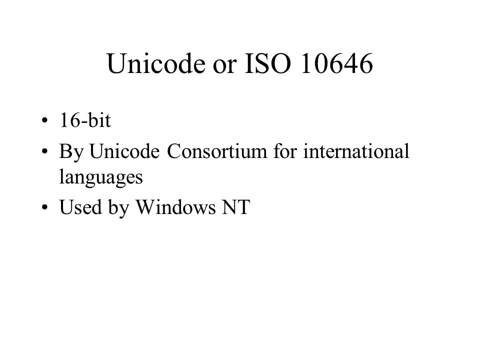 Unicode or ISO bit By Unicode Consortium for international languages Used by Windows NT