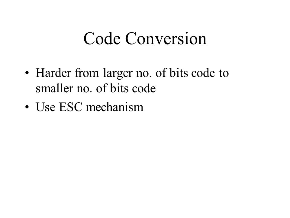 Code Conversion Harder from larger no. of bits code to smaller no. of bits code Use ESC mechanism