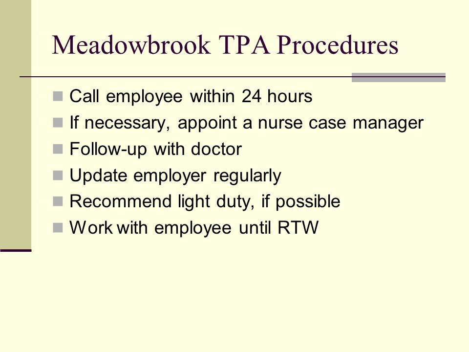 Meadowbrook TPA Procedures Call employee within 24 hours If necessary, appoint a nurse case manager Follow-up with doctor Update employer regularly Recommend light duty, if possible Work with employee until RTW