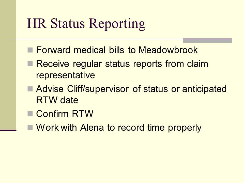HR Status Reporting Forward medical bills to Meadowbrook Receive regular status reports from claim representative Advise Cliff/supervisor of status or anticipated RTW date Confirm RTW Work with Alena to record time properly