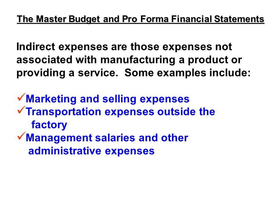 The Master Budget and Pro Forma Financial Statements Indirect expenses are those expenses not associated with manufacturing a product or providing a service.