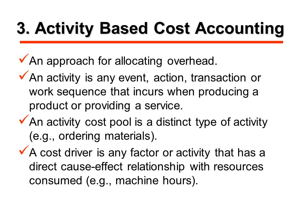 3. Activity Based Cost Accounting An approach for allocating overhead.