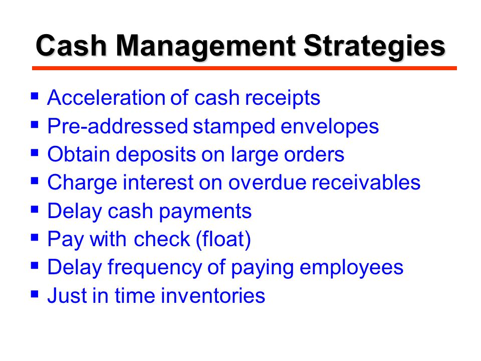Cash Management Strategies  Acceleration of cash receipts  Pre-addressed stamped envelopes  Obtain deposits on large orders  Charge interest on overdue receivables  Delay cash payments  Pay with check (float)  Delay frequency of paying employees  Just in time inventories