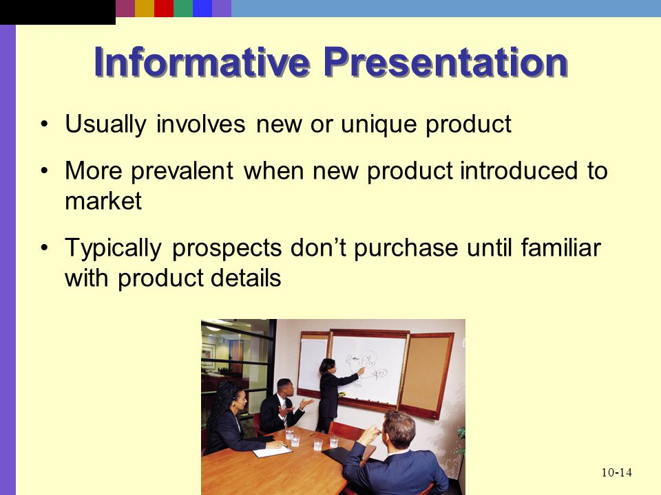 10-14 Informative Presentation Usually involves new or unique product More prevalent when new product introduced to market Typically prospects don't purchase until familiar with product details