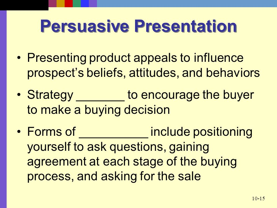 10-15 Persuasive Presentation Presenting product appeals to influence prospect's beliefs, attitudes, and behaviors Strategy _______ to encourage the buyer to make a buying decision Forms of __________ include positioning yourself to ask questions, gaining agreement at each stage of the buying process, and asking for the sale