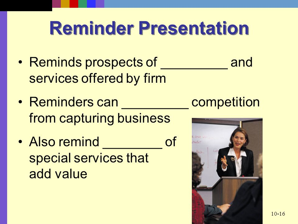 10-16 Reminder Presentation Reminds prospects of _________ and services offered by firm Reminders can _________ competition from capturing business Also remind ________ of special services that add value
