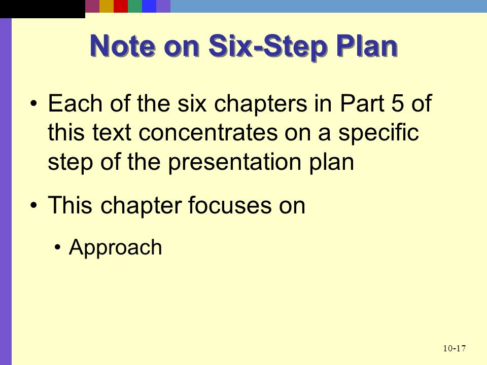 10-17 Note on Six-Step Plan Each of the six chapters in Part 5 of this text concentrates on a specific step of the presentation plan This chapter focuses on Approach