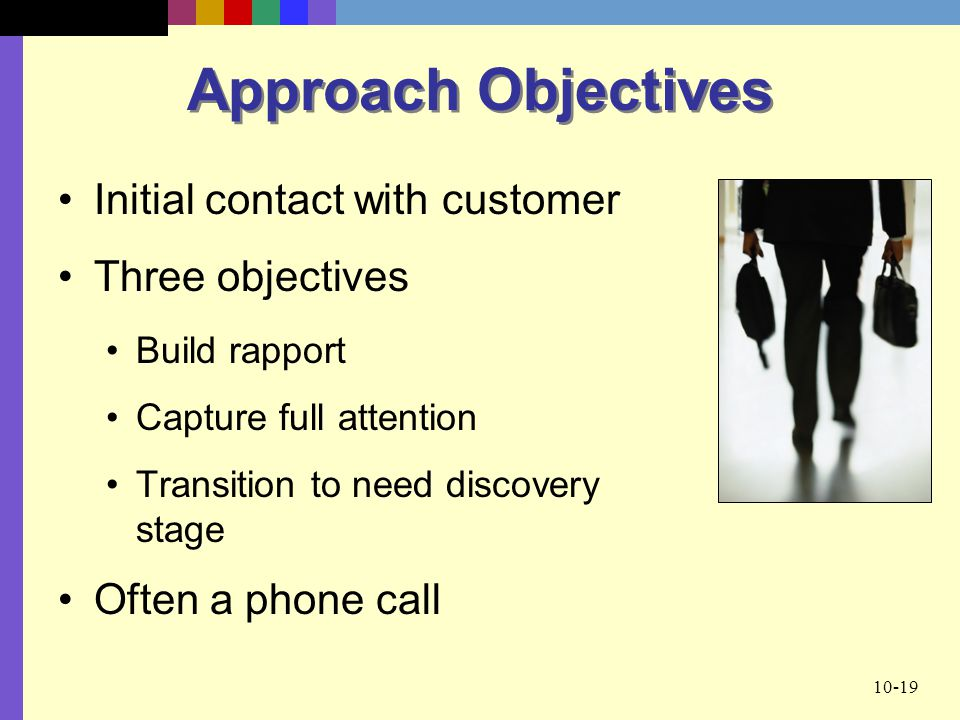 10-19 Approach Objectives Initial contact with customer Three objectives Build rapport Capture full attention Transition to need discovery stage Often a phone call