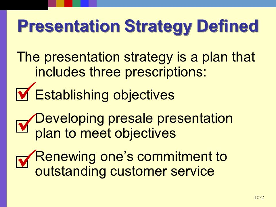 10-2 Presentation Strategy Defined The presentation strategy is a plan that includes three prescriptions: Establishing objectives Developing presale presentation plan to meet objectives Renewing one's commitment to outstanding customer service
