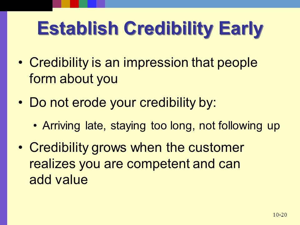 10-20 Establish Credibility Early Credibility is an impression that people form about you Do not erode your credibility by: Arriving late, staying too long, not following up Credibility grows when the customer realizes you are competent and can add value
