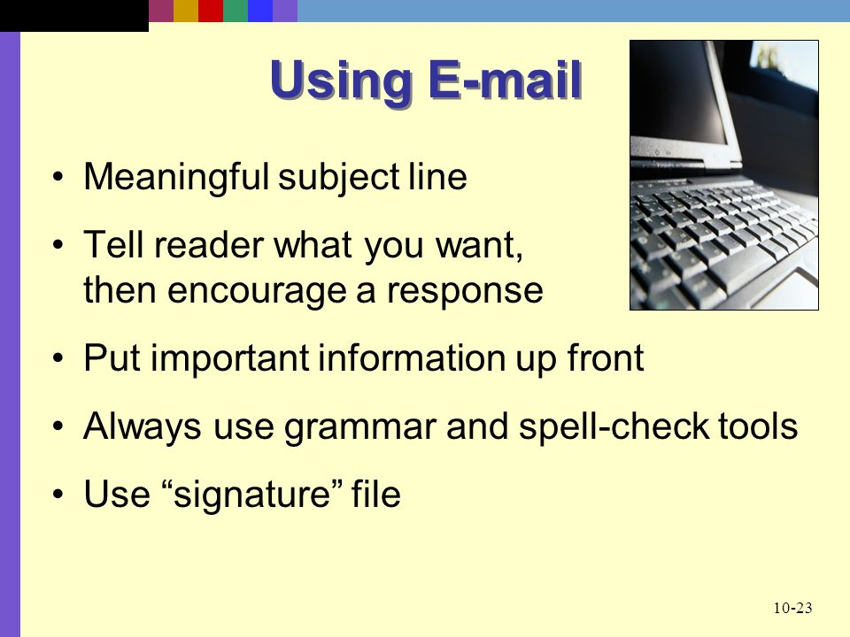 10-23 Using  Meaningful subject line Tell reader what you want, then encourage a response Put important information up front Always use grammar and spell-check tools Use signature file