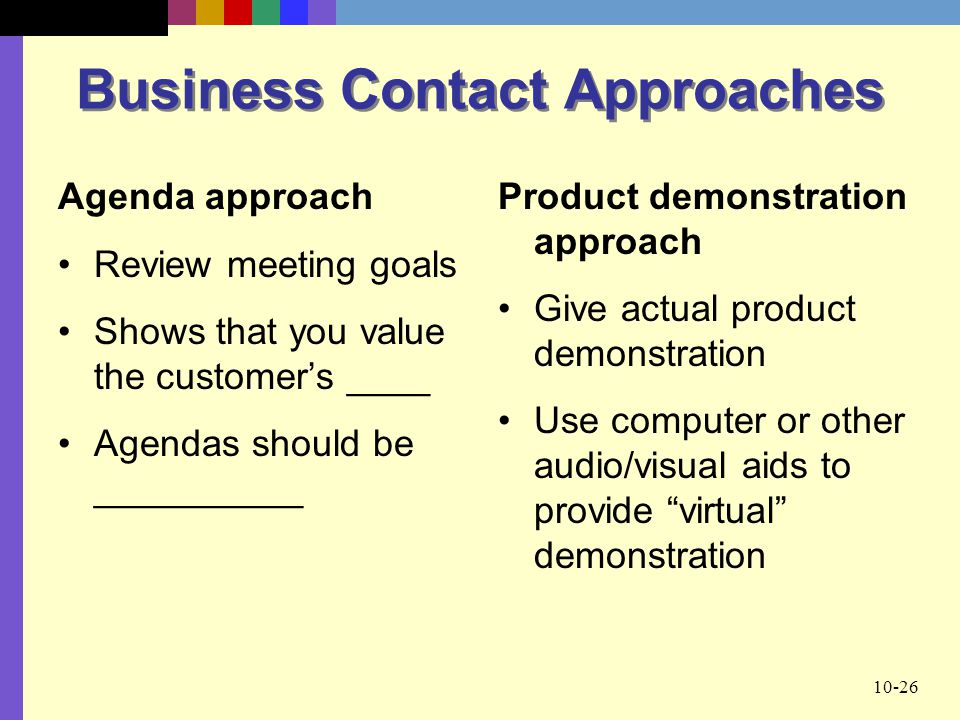 10-26 Business Contact Approaches Agenda approach Review meeting goals Shows that you value the customer's ____ Agendas should be __________ Product demonstration approach Give actual product demonstration Use computer or other audio/visual aids to provide virtual demonstration