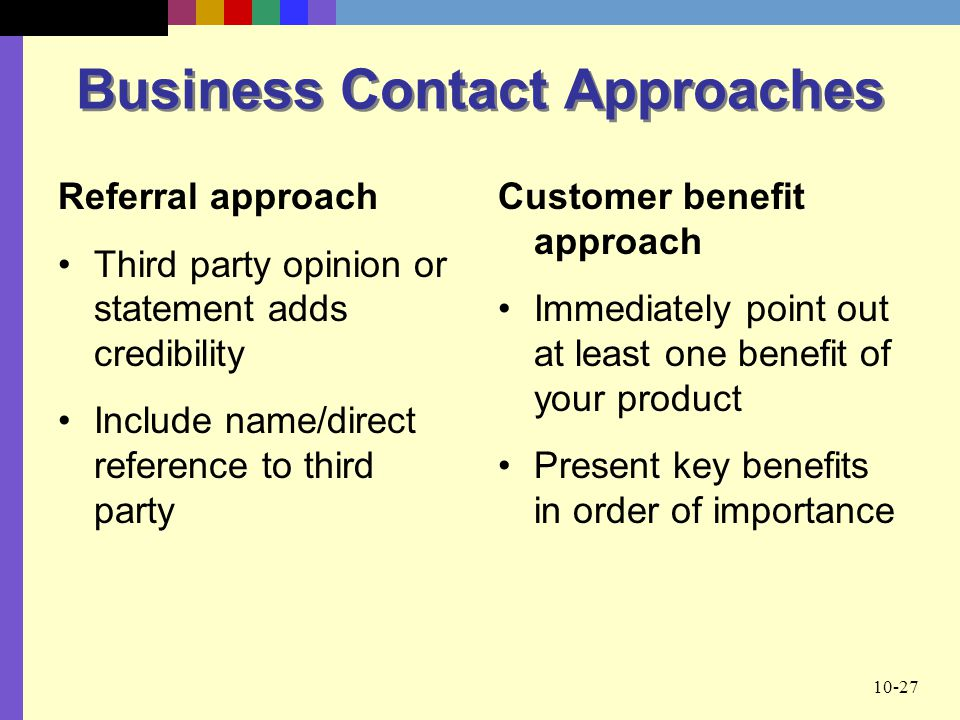 10-27 Business Contact Approaches Referral approach Third party opinion or statement adds credibility Include name/direct reference to third party Customer benefit approach Immediately point out at least one benefit of your product Present key benefits in order of importance