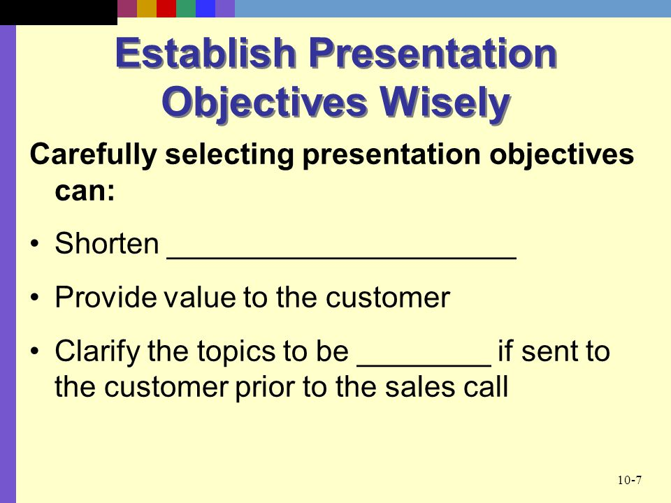 10-7 Establish Presentation Objectives Wisely Carefully selecting presentation objectives can: Shorten _____________________ Provide value to the customer Clarify the topics to be ________ if sent to the customer prior to the sales call