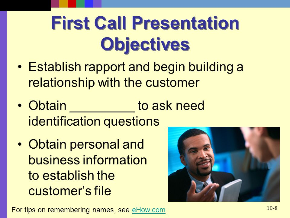 10-8 First Call Presentation Objectives Establish rapport and begin building a relationship with the customer Obtain _________ to ask need identification questions Obtain personal and business information to establish the customer's file For tips on remembering names, see eHow.comeHow.com