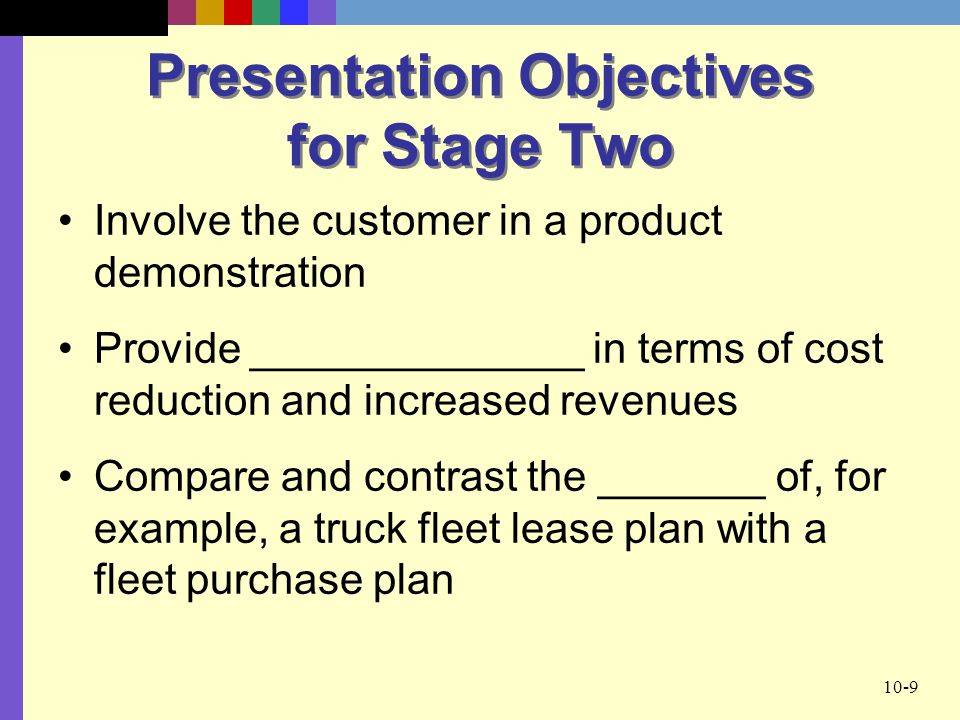 10-9 Presentation Objectives for Stage Two Involve the customer in a product demonstration Provide ______________ in terms of cost reduction and increased revenues Compare and contrast the _______ of, for example, a truck fleet lease plan with a fleet purchase plan
