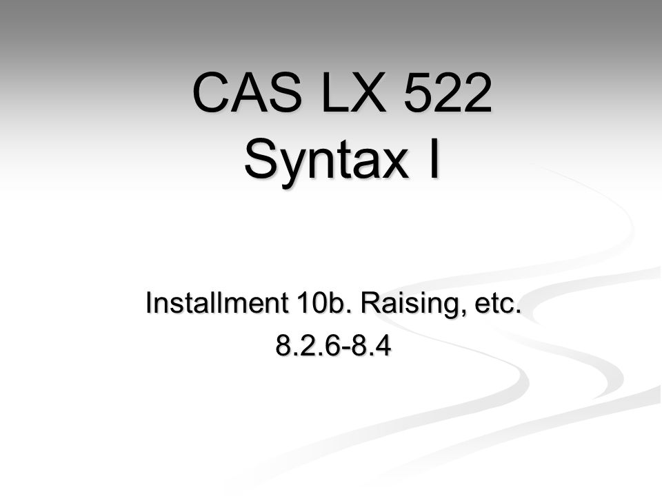 Installment 10b. Raising, etc CAS LX 522 Syntax I